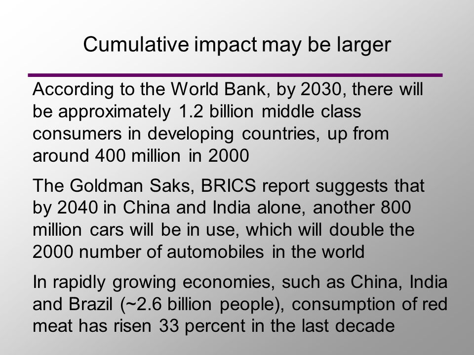 Cumulative impact may be larger According to the World Bank, by 2030, there will be approximately 1.2 billion middle class consumers in developing countries, up from around 400 million in 2000 The Goldman Saks, BRICS report suggests that by 2040 in China and India alone, another 800 million cars will be in use, which will double the 2000 number of automobiles in the world In rapidly growing economies, such as China, India and Brazil (~2.6 billion people), consumption of red meat has risen 33 percent in the last decade
