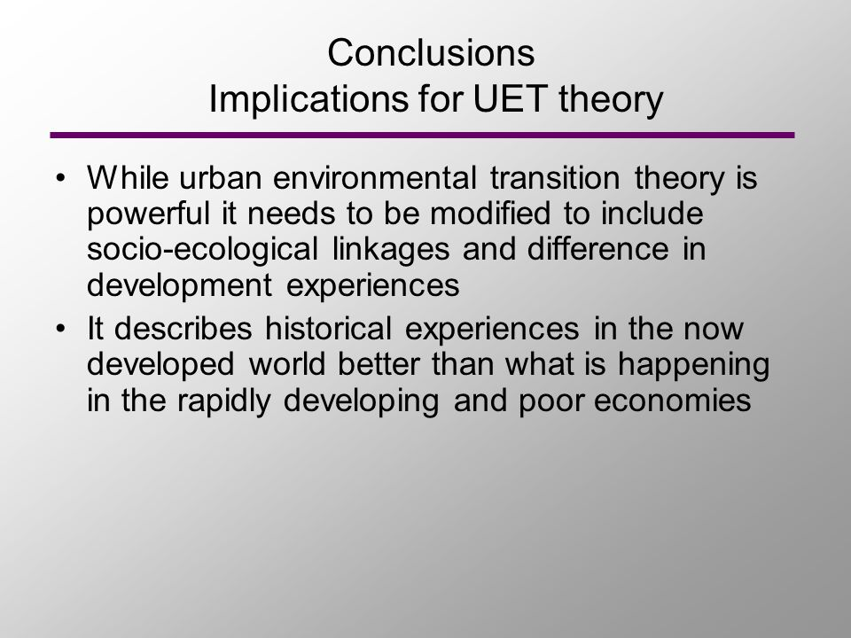 Conclusions Implications for UET theory While urban environmental transition theory is powerful it needs to be modified to include socio-ecological li
