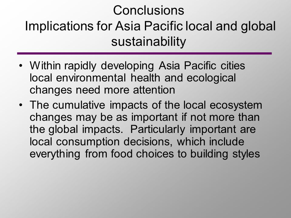 Conclusions Implications for Asia Pacific local and global sustainability Within rapidly developing Asia Pacific cities local environmental health and ecological changes need more attention The cumulative impacts of the local ecosystem changes may be as important if not more than the global impacts.