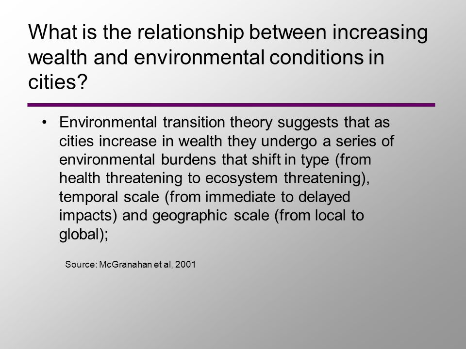Environmental transition theory suggests that as cities increase in wealth they undergo a series of environmental burdens that shift in type (from health threatening to ecosystem threatening), temporal scale (from immediate to delayed impacts) and geographic scale (from local to global); What is the relationship between increasing wealth and environmental conditions in cities.