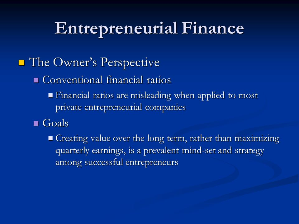 Entrepreneurial Finance The Owner's Perspective The Owner's Perspective Conventional financial ratios Conventional financial ratios Financial ratios are misleading when applied to most private entrepreneurial companies Financial ratios are misleading when applied to most private entrepreneurial companies Goals Goals Creating value over the long term, rather than maximizing quarterly earnings, is a prevalent mind-set and strategy among successful entrepreneurs Creating value over the long term, rather than maximizing quarterly earnings, is a prevalent mind-set and strategy among successful entrepreneurs