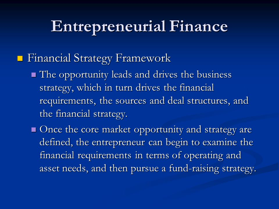 Entrepreneurial Finance Financial Strategy Framework Financial Strategy Framework The opportunity leads and drives the business strategy, which in turn drives the financial requirements, the sources and deal structures, and the financial strategy.