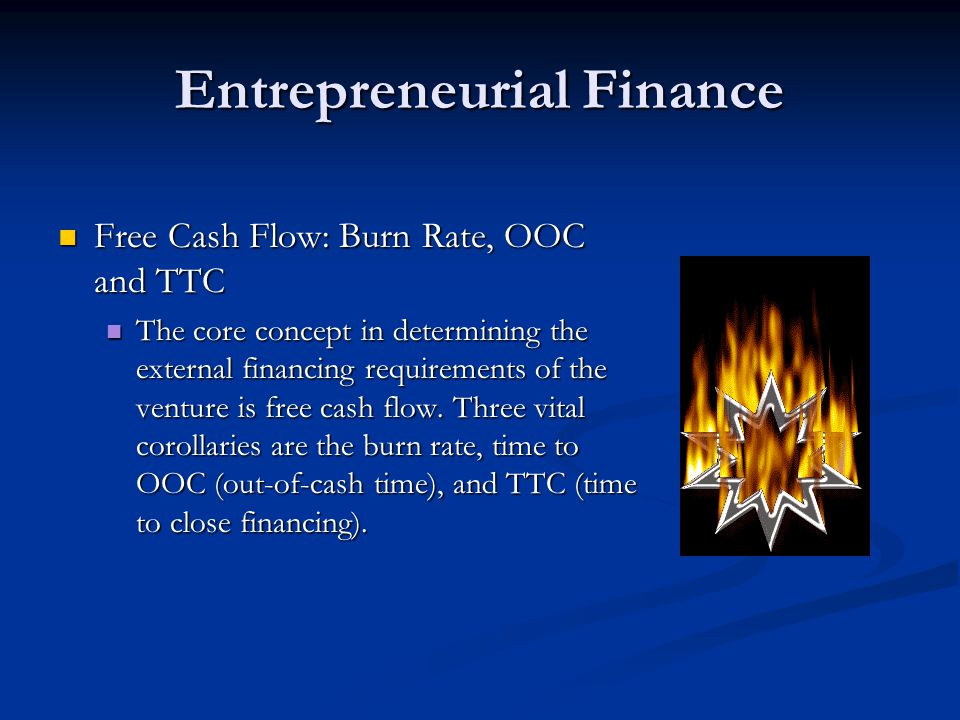 Entrepreneurial Finance Free Cash Flow: Burn Rate, OOC and TTC Free Cash Flow: Burn Rate, OOC and TTC The core concept in determining the external financing requirements of the venture is free cash flow.