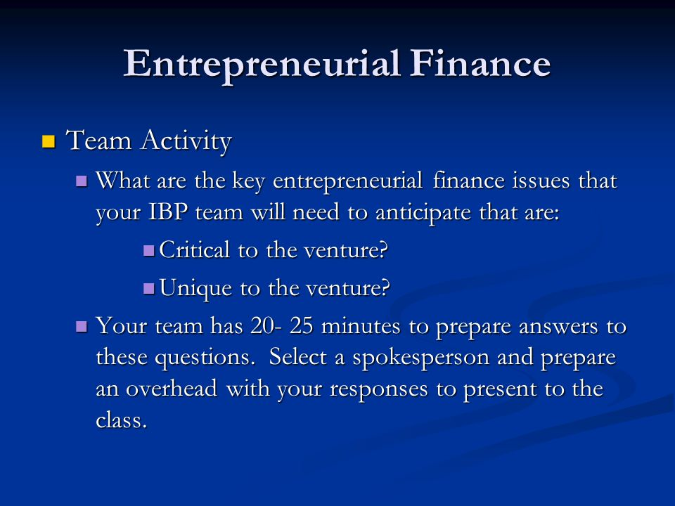 Entrepreneurial Finance Team Activity Team Activity What are the key entrepreneurial finance issues that your IBP team will need to anticipate that are: What are the key entrepreneurial finance issues that your IBP team will need to anticipate that are: Critical to the venture.
