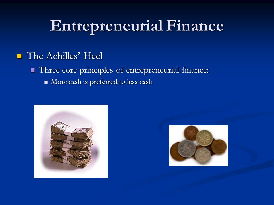 Entrepreneurial Finance The Achilles' Heel The Achilles' Heel Three core principles of entrepreneurial finance: Three core principles of entrepreneurial finance: More cash is preferred to less cash More cash is preferred to less cash