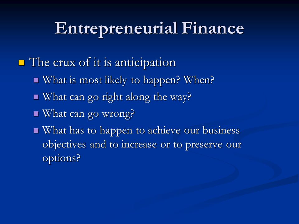 Entrepreneurial Finance The crux of it is anticipation The crux of it is anticipation What is most likely to happen.