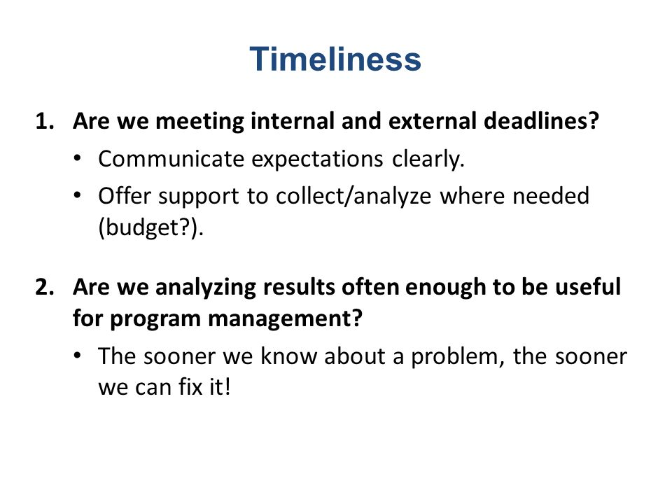 Timeliness 1.Are we meeting internal and external deadlines? Communicate expectations clearly. Offer support to collect/analyze where needed (budget?)