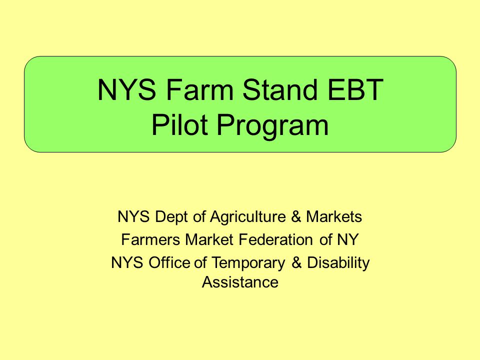 NYS Farm Stand EBT Pilot Program NYS Dept of Agriculture & Markets Farmers Market Federation of NY NYS Office of Temporary & Disability Assistance
