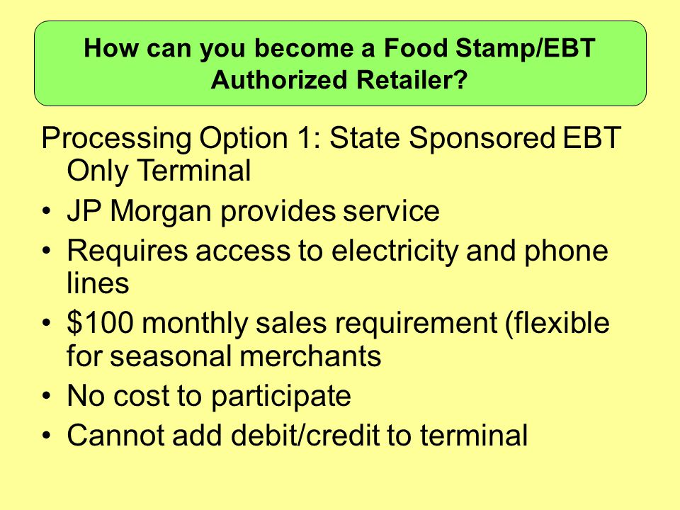 Processing Option 1: State Sponsored EBT Only Terminal JP Morgan provides service Requires access to electricity and phone lines $100 monthly sales requirement (flexible for seasonal merchants No cost to participate Cannot add debit/credit to terminal How can you become a Food Stamp/EBT Authorized Retailer
