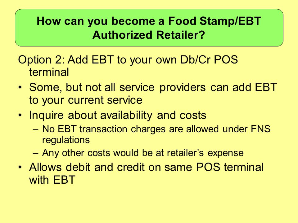 Option 2: Add EBT to your own Db/Cr POS terminal Some, but not all service providers can add EBT to your current service Inquire about availability an