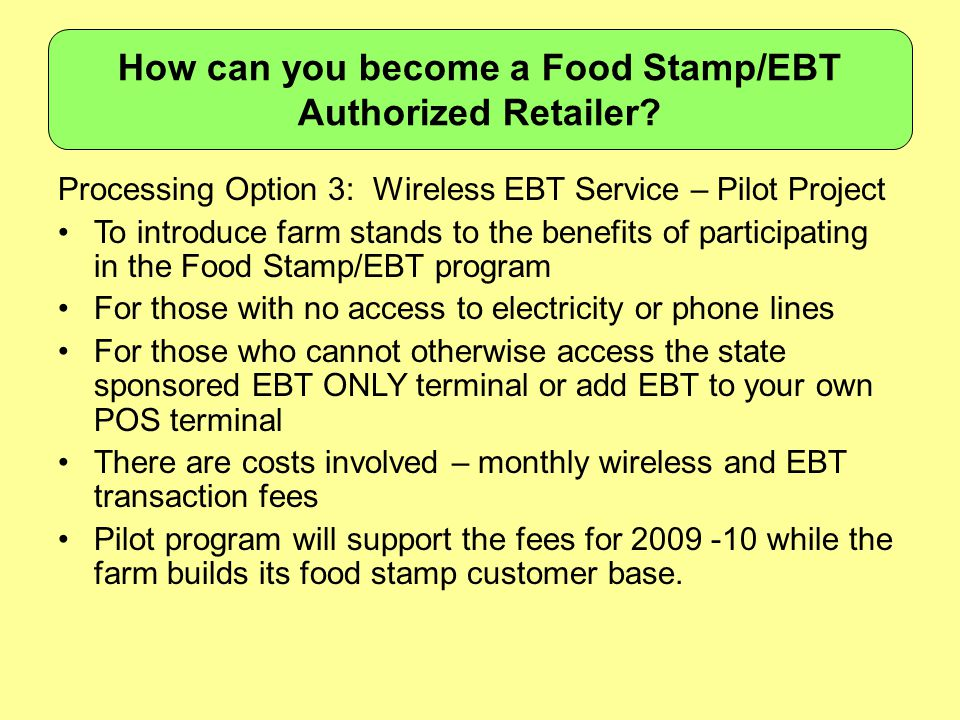 Processing Option 3: Wireless EBT Service – Pilot Project To introduce farm stands to the benefits of participating in the Food Stamp/EBT program For