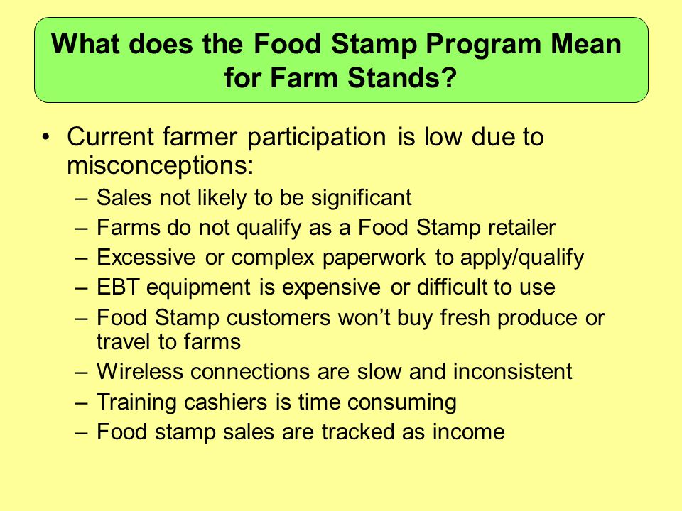 Current farmer participation is low due to misconceptions: –Sales not likely to be significant –Farms do not qualify as a Food Stamp retailer –Excessive or complex paperwork to apply/qualify –EBT equipment is expensive or difficult to use –Food Stamp customers won't buy fresh produce or travel to farms –Wireless connections are slow and inconsistent –Training cashiers is time consuming –Food stamp sales are tracked as income What does the Food Stamp Program Mean for Farm Stands