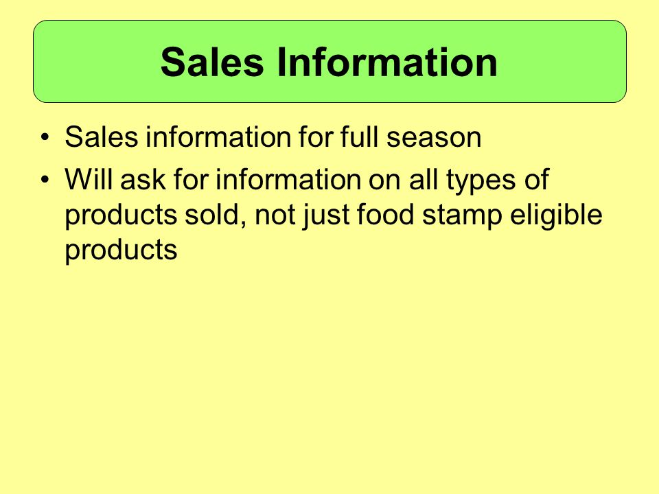 Sales information for full season Will ask for information on all types of products sold, not just food stamp eligible products Sales Information