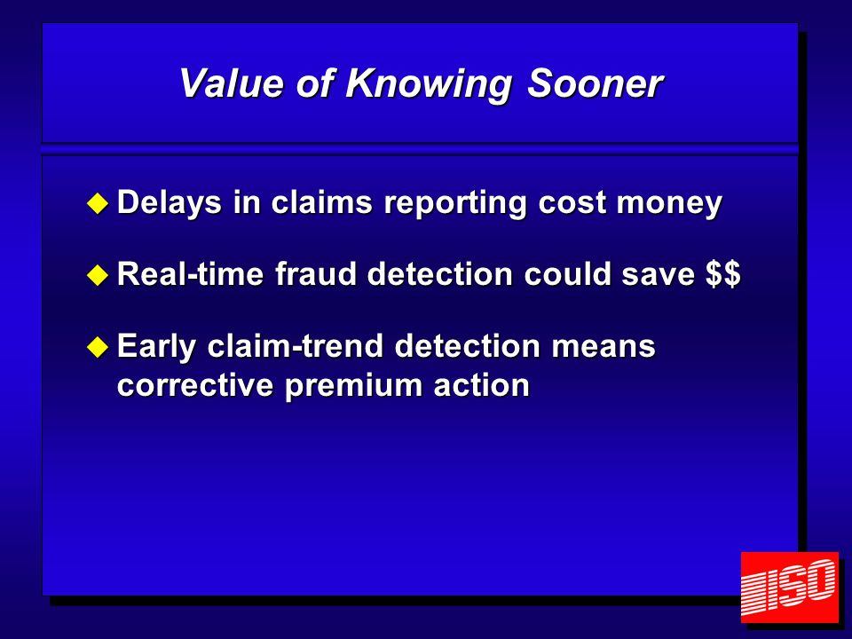 Value of Knowing Sooner  Delays in claims reporting cost money  Real-time fraud detection could save $$  Early claim-trend detection means corrective premium action