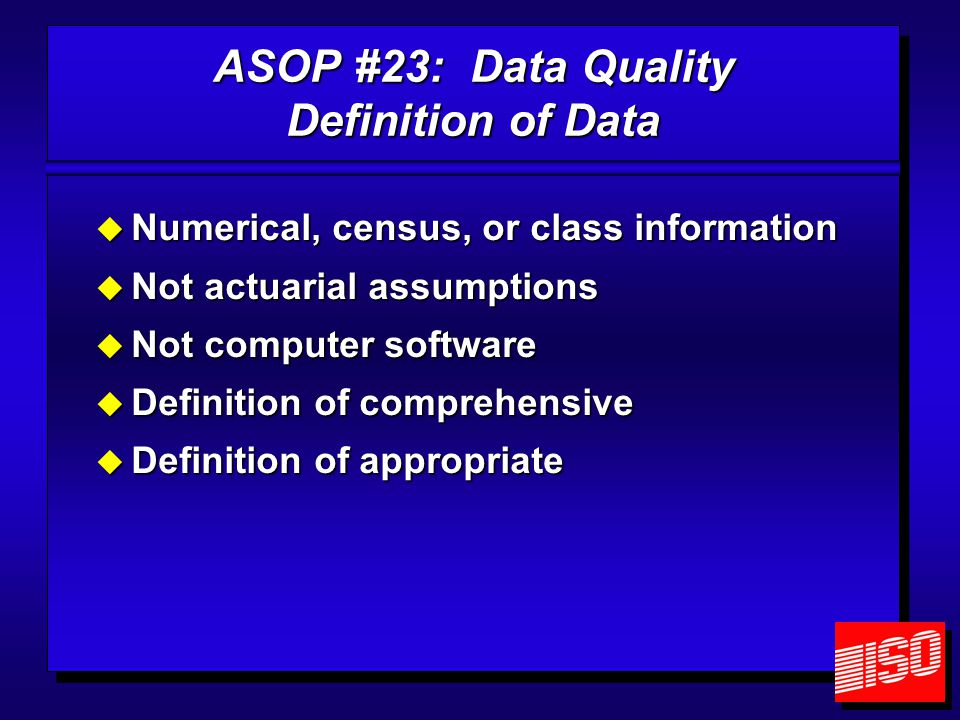 ASOP #23: Data Quality Definition of Data  Numerical, census, or class information  Not actuarial assumptions  Not computer software  Definition of comprehensive  Definition of appropriate