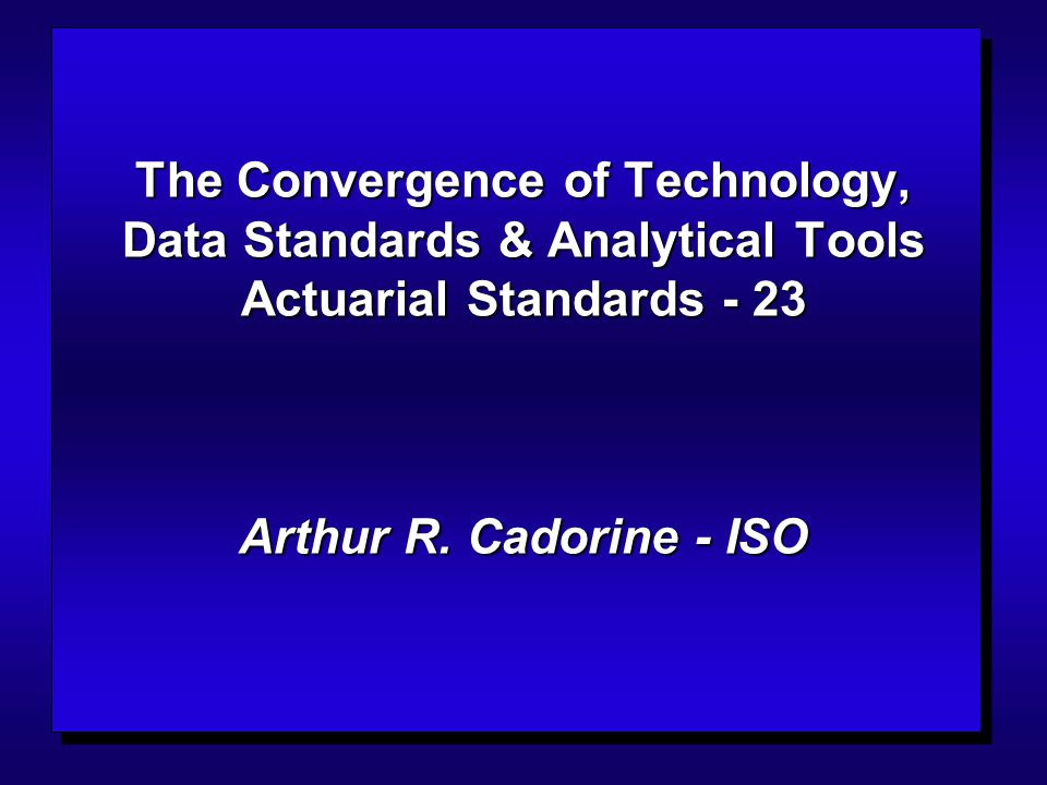 The Convergence of Technology, Data Standards & Analytical Tools Actuarial Standards - 23 Arthur R. Cadorine - ISO