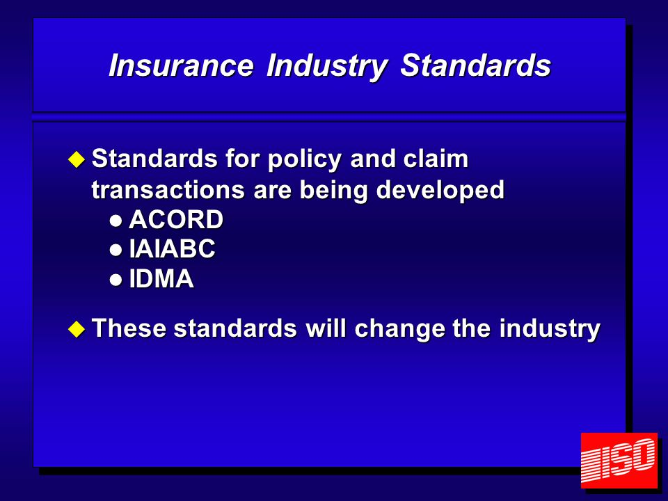 Insurance Industry Standards  Standards for policy and claim transactions are being developed ACORD ACORD IAIABC IAIABC IDMA IDMA  These standards w