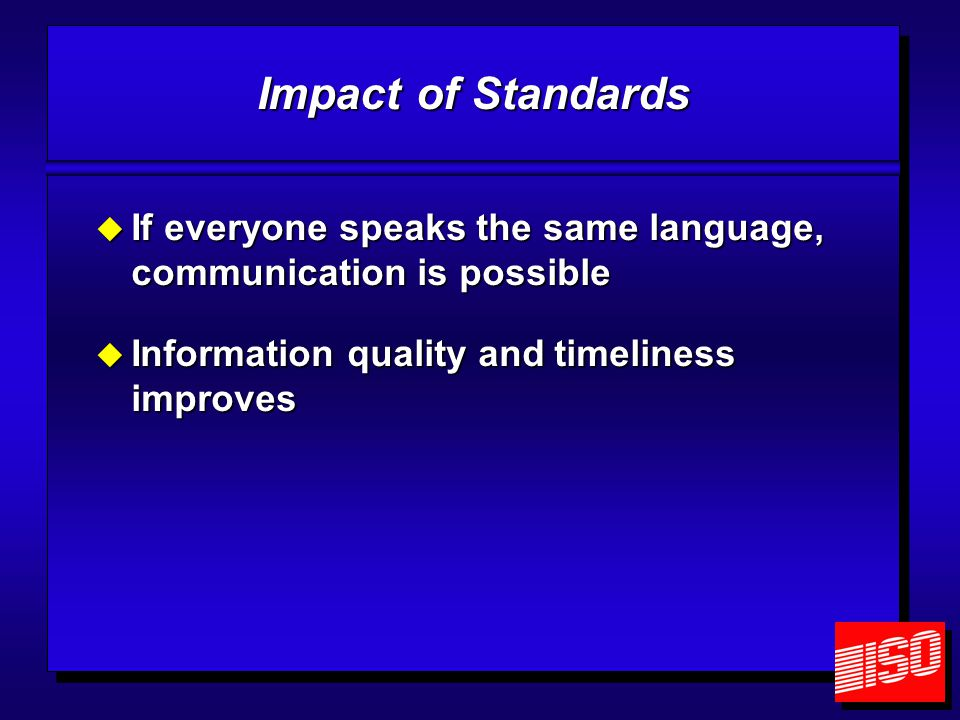 Impact of Standards  If everyone speaks the same language, communication is possible  Information quality and timeliness improves