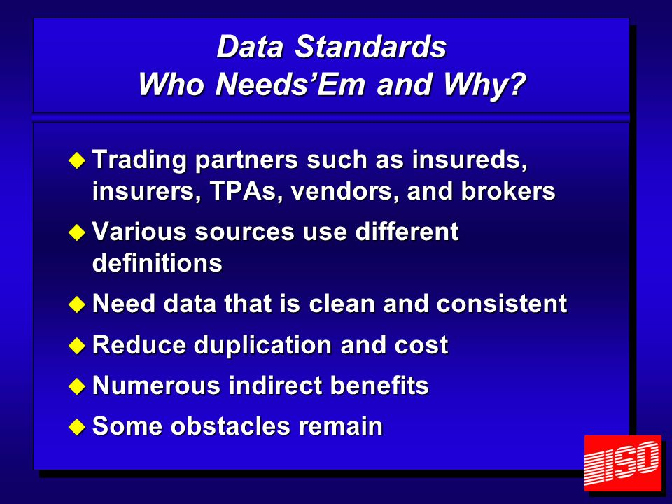 Data Standards Who Needs'Em and Why?  Trading partners such as insureds, insurers, TPAs, vendors, and brokers  Various sources use different definit