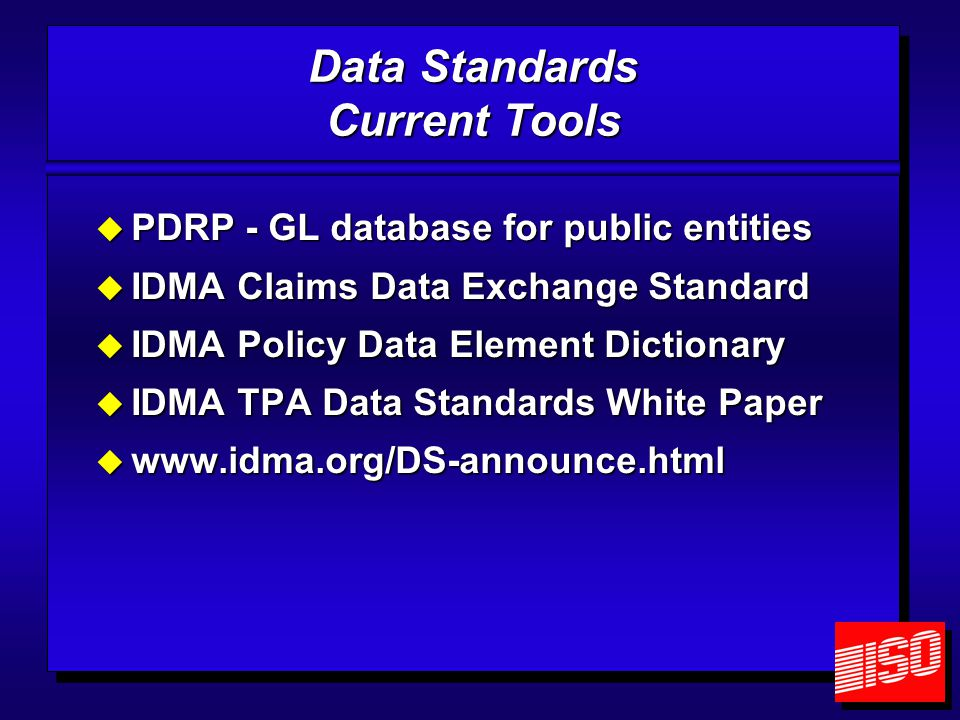 Data Standards Current Tools  PDRP - GL database for public entities  IDMA Claims Data Exchange Standard  IDMA Policy Data Element Dictionary  IDMA TPA Data Standards White Paper  www.idma.org/DS-announce.html