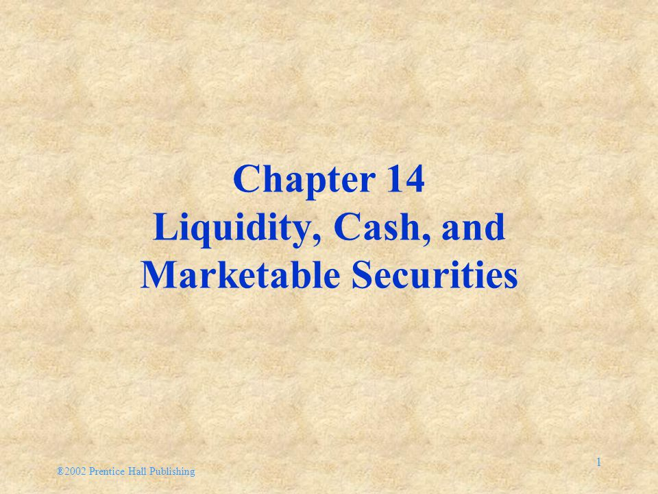 ®2002 Prentice Hall Publishing 1 Chapter 14 Liquidity, Cash, and Marketable Securities