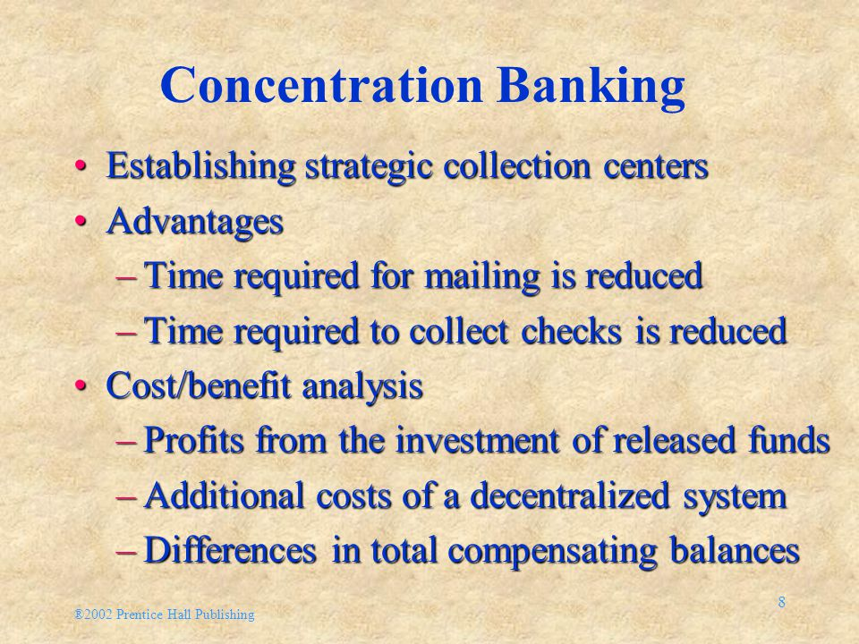 ®2002 Prentice Hall Publishing 8 Concentration Banking Establishing strategic collection centersEstablishing strategic collection centers AdvantagesAdvantages –Time required for mailing is reduced –Time required to collect checks is reduced Cost/benefit analysisCost/benefit analysis –Profits from the investment of released funds –Additional costs of a decentralized system –Differences in total compensating balances
