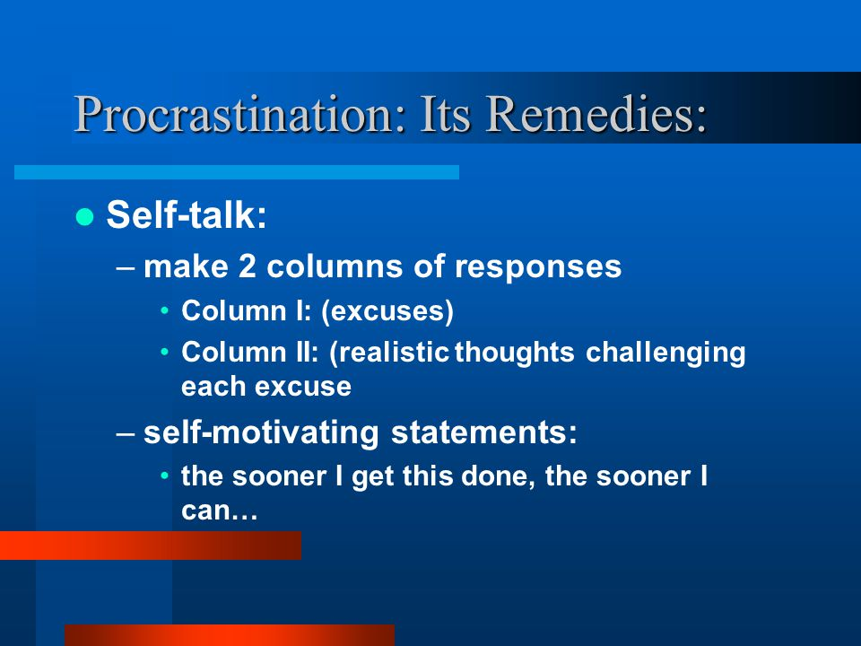 Procrastination: Its Roots Crooked thinking: –perfectionism –feelings of inadequacy –fear of discomfort Behavioral patterns: –good and bad habits become ingrained reinforced over time with enough repetition.
