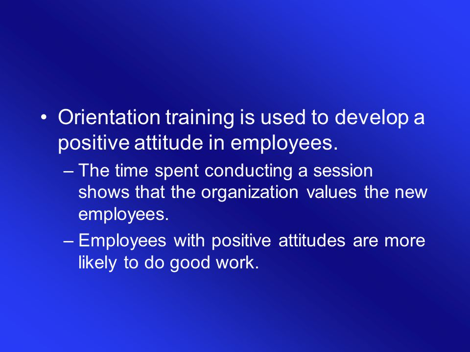 Orientation training is used to develop a positive attitude in employees. –The time spent conducting a session shows that the organization values the