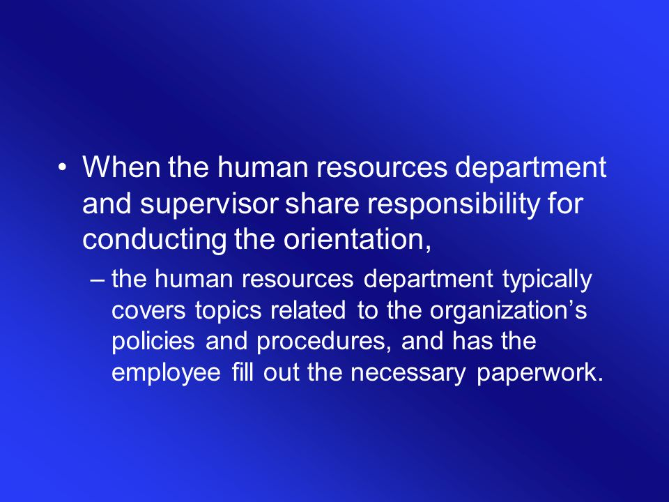 When the human resources department and supervisor share responsibility for conducting the orientation, –the human resources department typically cove