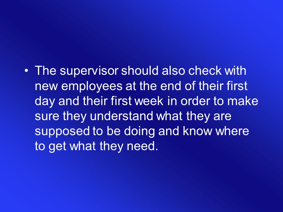 The supervisor should also check with new employees at the end of their first day and their first week in order to make sure they understand what they