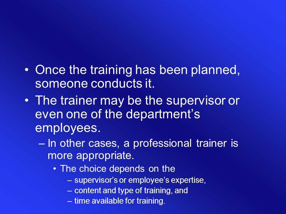 Once the training has been planned, someone conducts it. The trainer may be the supervisor or even one of the department's employees. –In other cases,