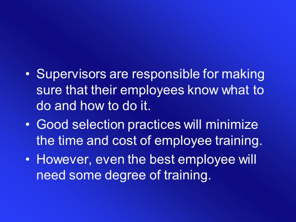 Supervisors are responsible for making sure that their employees know what to do and how to do it. Good selection practices will minimize the time and