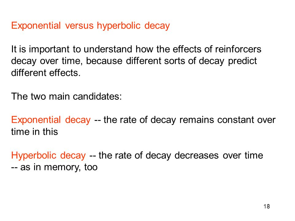 18 Exponential versus hyperbolic decay It is important to understand how the effects of reinforcers decay over time, because different sorts of decay predict different effects.