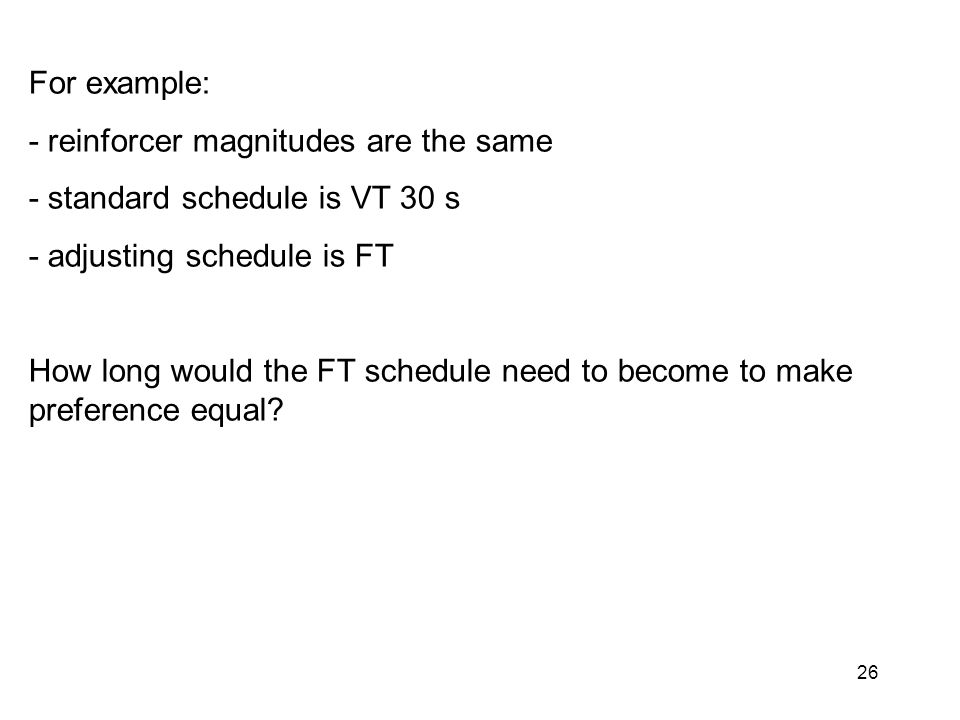 26 For example: - reinforcer magnitudes are the same - standard schedule is VT 30 s - adjusting schedule is FT How long would the FT schedule need to become to make preference equal?