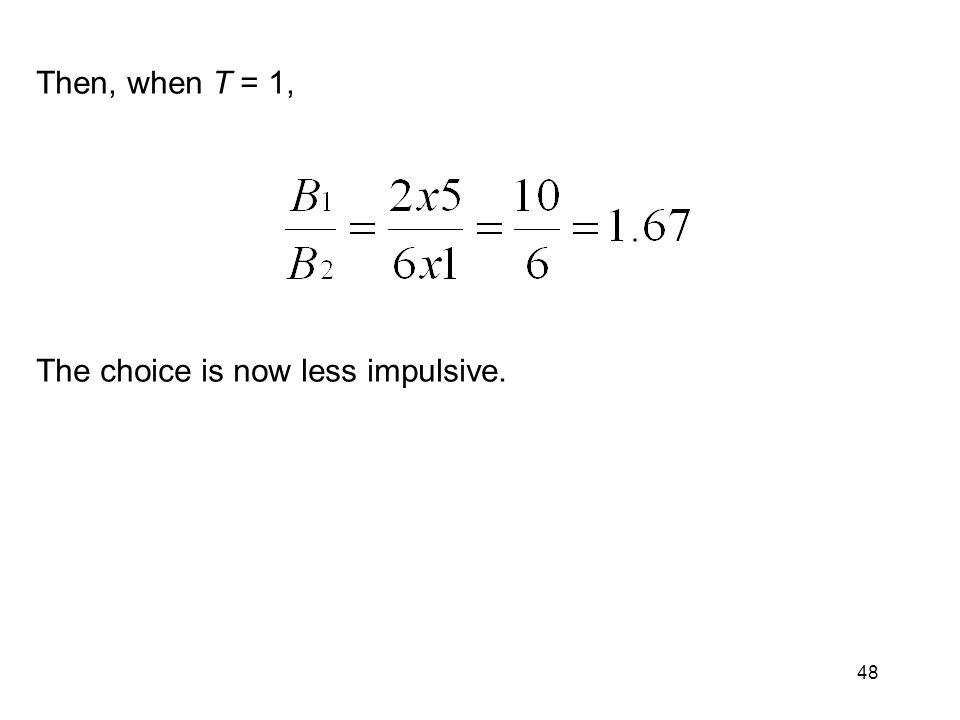 48 Then, when T = 1, The choice is now less impulsive.
