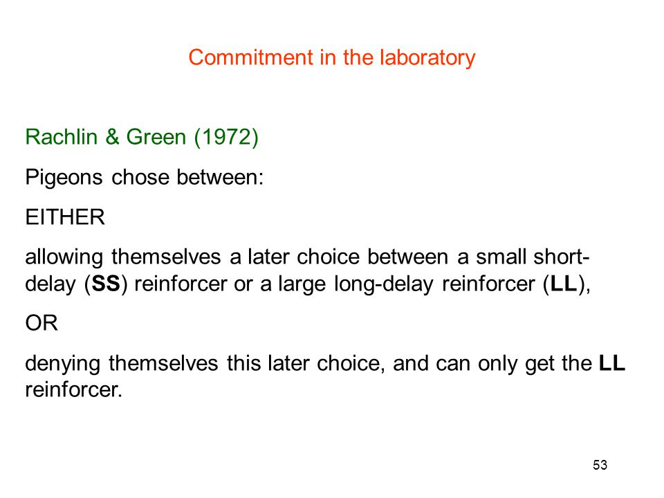 53 Commitment in the laboratory Rachlin & Green (1972) Pigeons chose between: EITHER allowing themselves a later choice between a small short- delay (SS) reinforcer or a large long-delay reinforcer (LL), OR denying themselves this later choice, and can only get the LL reinforcer.