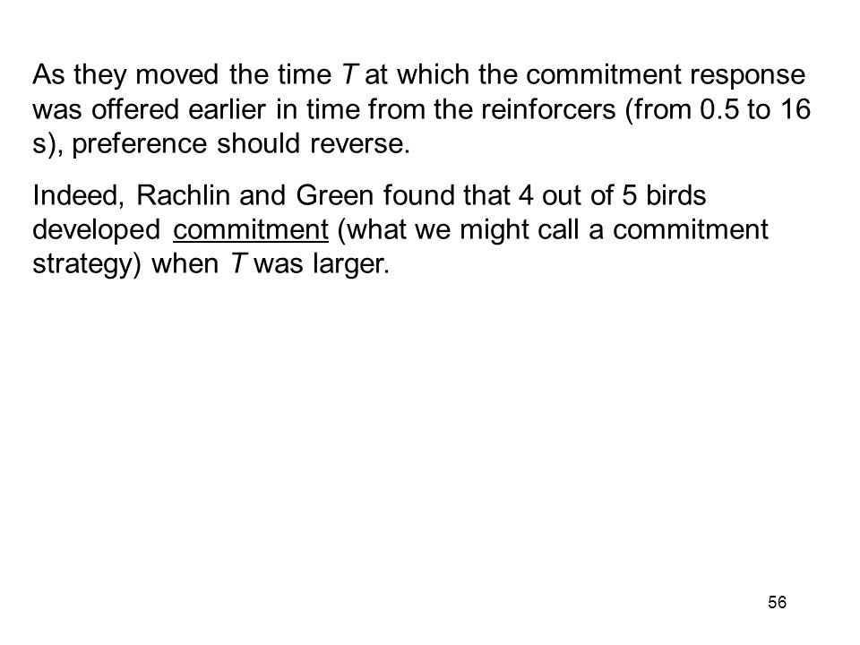 56 As they moved the time T at which the commitment response was offered earlier in time from the reinforcers (from 0.5 to 16 s), preference should reverse.