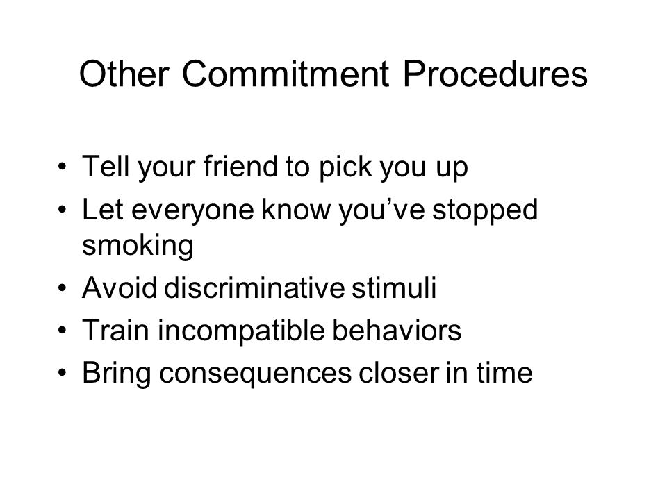 Other Commitment Procedures Tell your friend to pick you up Let everyone know you've stopped smoking Avoid discriminative stimuli Train incompatible behaviors Bring consequences closer in time