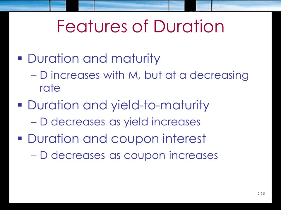 9-16 Features of Duration  Duration and maturity –D increases with M, but at a decreasing rate  Duration and yield-to-maturity –D decreases as yield increases  Duration and coupon interest –D decreases as coupon increases