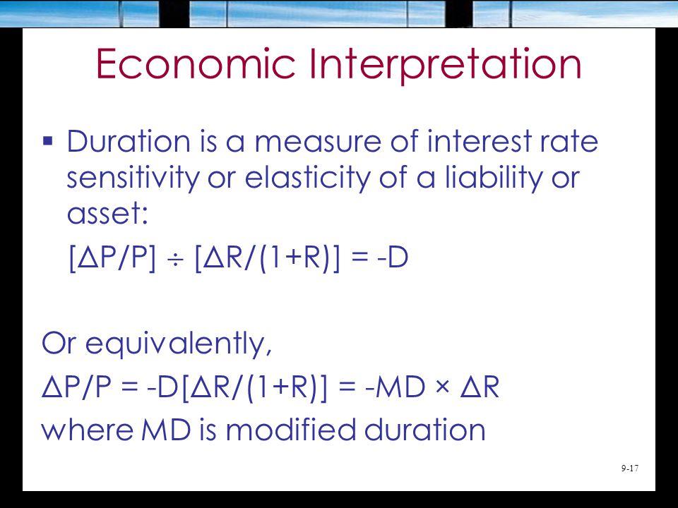 9-17 Economic Interpretation  Duration is a measure of interest rate sensitivity or elasticity of a liability or asset: [ΔP/P]  [ΔR/(1+R)] = -D Or equivalently, ΔP/P = -D[ΔR/(1+R)] = -MD × ΔR where MD is modified duration