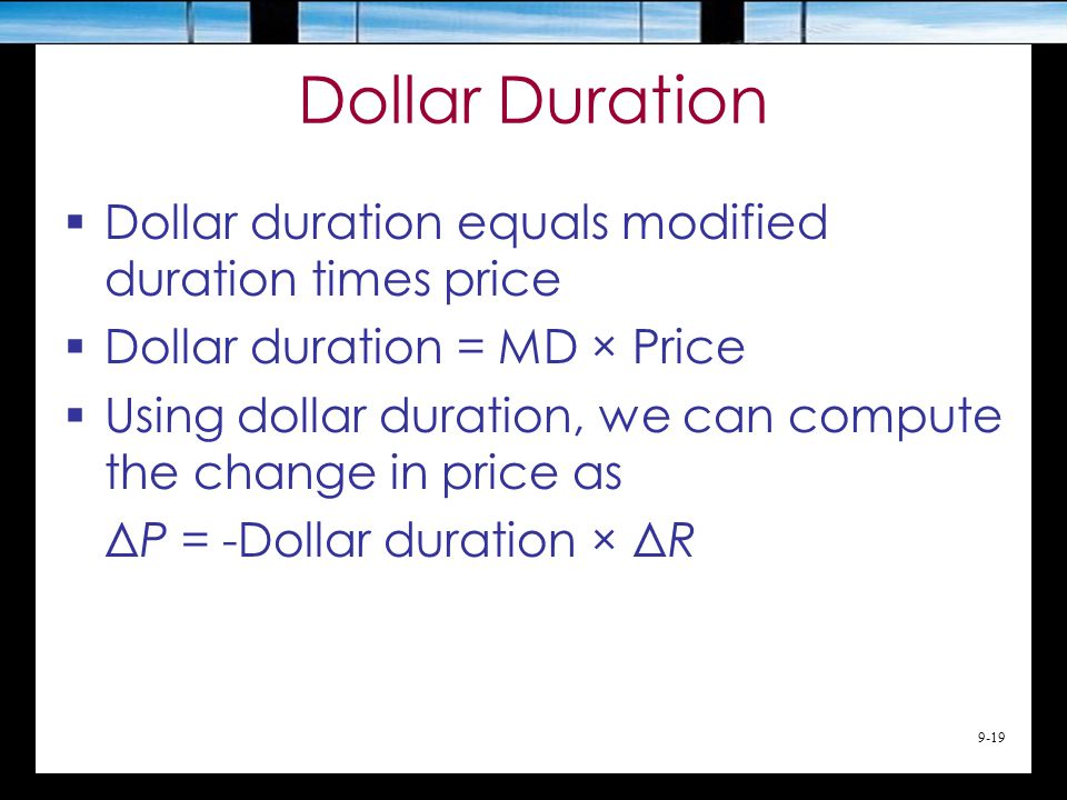 9-19 Dollar Duration  Dollar duration equals modified duration times price  Dollar duration = MD × Price  Using dollar duration, we can compute the change in price as ΔP = -Dollar duration × ΔR