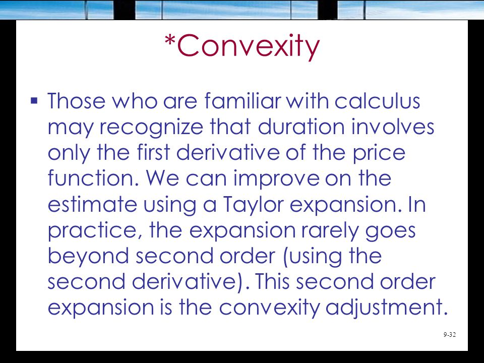 9-32 *Convexity  Those who are familiar with calculus may recognize that duration involves only the first derivative of the price function.