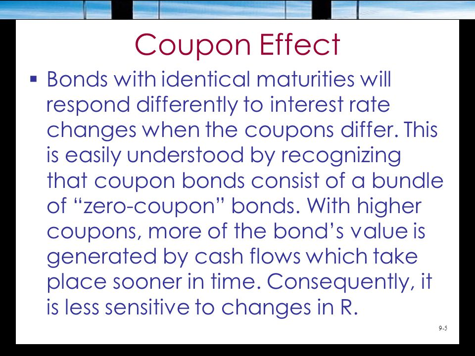 9-6 Remarks on Preceding Slides  In general, longer maturity bonds experience greater price changes in response to any change in the discount rate  The range of prices is greater when the coupon is lower –A 6% bond will have a larger change in price in response to a 2% change than an 8% bond –The 6% bond has greater interest rate risk