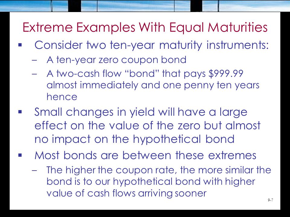 9-7 Extreme Examples With Equal Maturities  Consider two ten-year maturity instruments: –A ten-year zero coupon bond –A two-cash flow bond that pays $999.99 almost immediately and one penny ten years hence  Small changes in yield will have a large effect on the value of the zero but almost no impact on the hypothetical bond  Most bonds are between these extremes –The higher the coupon rate, the more similar the bond is to our hypothetical bond with higher value of cash flows arriving sooner
