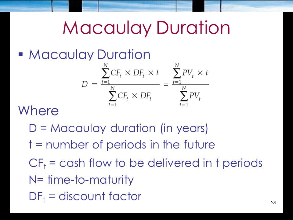 9-9 Macaulay Duration  Macaulay Duration Where D = Macaulay duration (in years) t = number of periods in the future CF t = cash flow to be delivered in t periods N= time-to-maturity DF t = discount factor