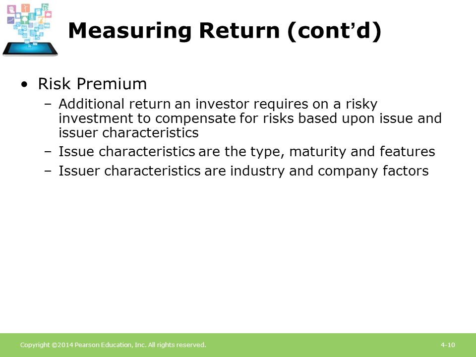 Copyright ©2014 Pearson Education, Inc. All rights reserved.4-10 Measuring Return (cont'd) Risk Premium –Additional return an investor requires on a r
