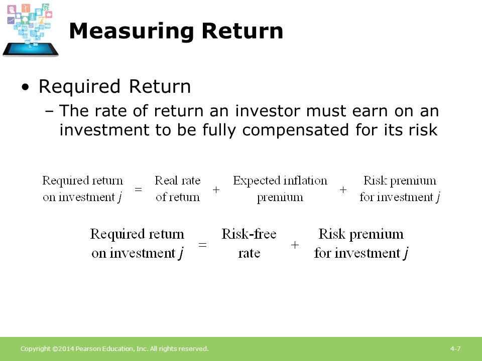 Copyright ©2014 Pearson Education, Inc. All rights reserved.4-7 Measuring Return Required Return –The rate of return an investor must earn on an inves