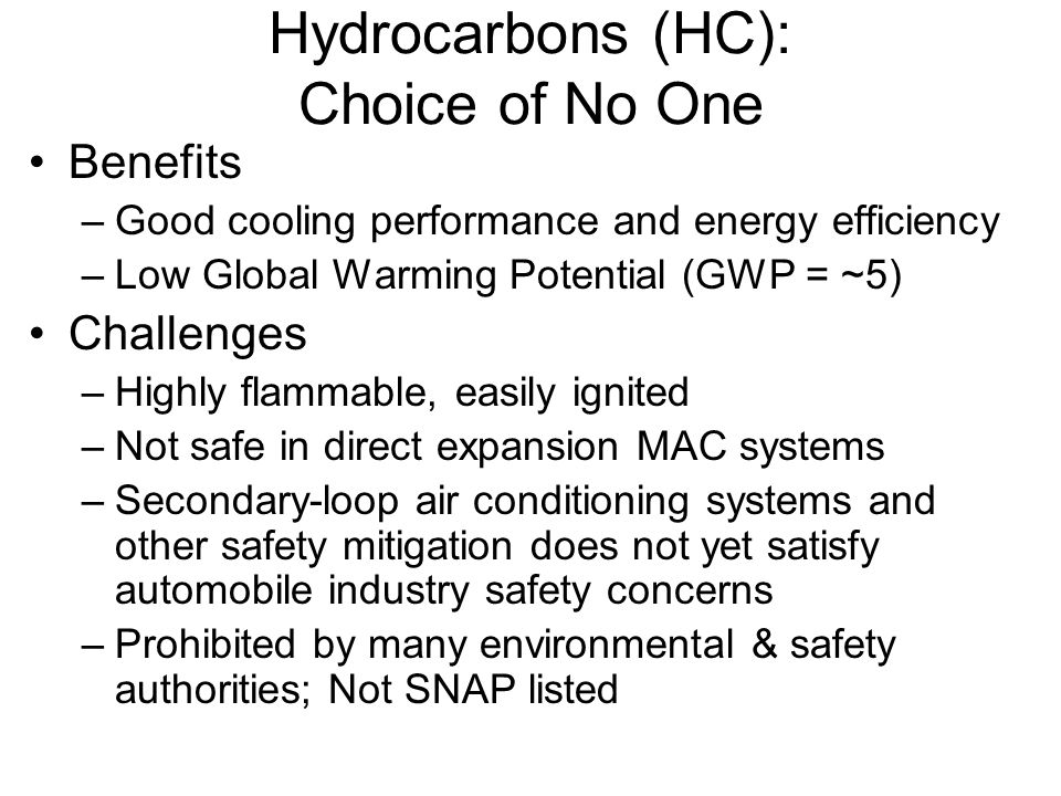Hydrocarbons (HC): Choice of No One Benefits –Good cooling performance and energy efficiency –Low Global Warming Potential (GWP = ~5) Challenges –High