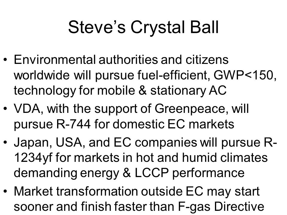 Steve's Crystal Ball Environmental authorities and citizens worldwide will pursue fuel-efficient, GWP<150, technology for mobile & stationary AC VDA,