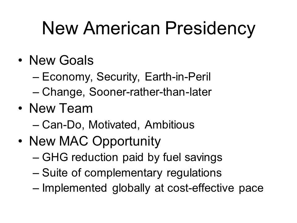 New American Presidency New Goals –Economy, Security, Earth-in-Peril –Change, Sooner-rather-than-later New Team –Can-Do, Motivated, Ambitious New MAC